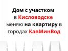 Меняю дом на квартиру в Железноводске Ессентуках Пятигорске - 07.06.20